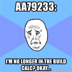 Okay Guy - AA79233: i'm no longer in the build calc? okay...