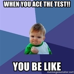 Success Kid - when you ace the test!! you be like