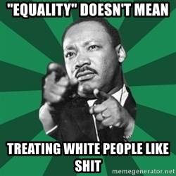"""Martin Luther King jr.  - """"equality"""" doesn't Mean Treating white people like shit"""