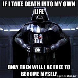 Darth Vader - If i take death into my own life only then will I be free to become myself