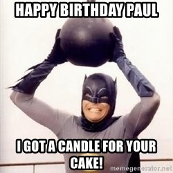 Im the goddamned batman - happy Birthday Paul I got a candle for your cake!
