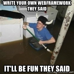 it'll be fun they say - WRITE YOUR OWN WEBFRAMEWORK THEY SAID IT'LL BE FUN THEY SAID