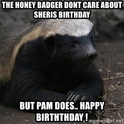 Honey Badger - The honey badger dont care about sheris birthday But pam does.. happy birththdAy !