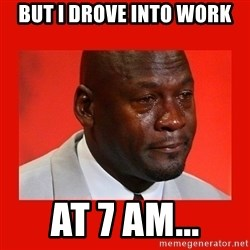 crying michael jordan - But I Drove into work at 7 am...