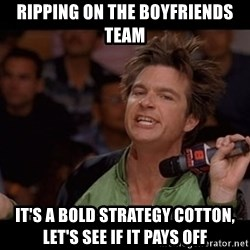 Bold Move Cotton - ripping on the boyfriends team it's a bold strategy cotton, let's see if it pays off
