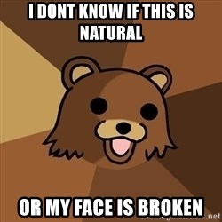 Pedobear - I dont know if this is natural Or my face is broken