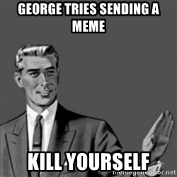 Correction Guy - George tries sending a meme kill yourself