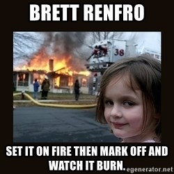 burning house girl - Brett renfro Set it on fire then mark off and watch it burn.