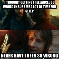 Never Have I Been So Wrong - i thought getting freelance job would ensure me a lot of time for sleep never have i been so wrong