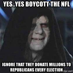 Sith Lord - Yes..Yes boycott the NFL Ignore that they donate millions to republicans every election