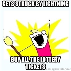 All the things - gets struck by lightning  buy all the lottery tickets