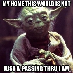Yoda - My home this world is not just a-passing thru i am