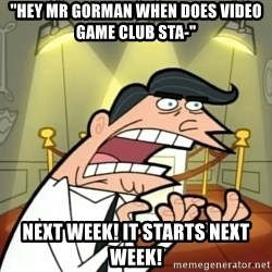 "Timmy turner's dad IF I HAD ONE! - ""hEY MR GORMAN WHEN DOES VIDEO GAME CLUB STA-"" NEXT WEEK! IT STARTS NEXT WEEK!"