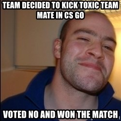 Good Guy Greg - Non Smoker - Team decided to kick toxic team mate IN CS GO VOTED NO AND WON THE MATCH