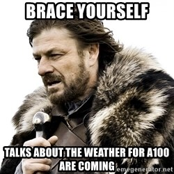 Brace yourself - BRACE YOURSELF talks about the weather for a100 are coming