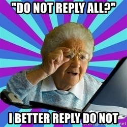 """old lady - """"Do not reply all?"""" I better reply do not"""