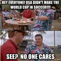 See? Nobody Cares - HEY EVERYONE! USA DIDN'T MAKE THE WORLD CUP IN SOCCER!!!! See?  No one cares