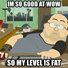 South Park Wow Guy - Im so good at wOw So My level is Fat