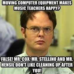 Dwight Schrute - Moving computer equipment makes music teachers happy? False! Mr. Cox, Mr. Stellino and Mr. Hensil don't like cleaning up after you!