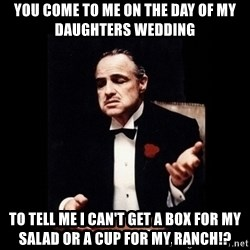 The Godfather - You Come to Me on The Day of My Daughters Wedding To tell Me I can't get a box for my salad or a cup for my ranch!?