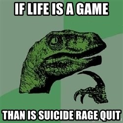 Philosoraptor - if life is a game than is suicide rage quit