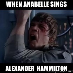 Luke skywalker nooooooo - When anabelle sings Alexander  hammilton