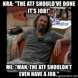 """The Dude - NRA: """"The ATF Should've Done IT'S JOb!"""" Me: """"Man, the ATF shouldn't even have a job."""""""