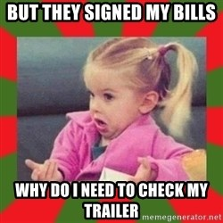 dafuq girl - But they signed my bills  Why do I need to Check my Trailer