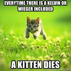 God Kills A Kitten - Everytime there is a Kelvin or wieger included A kitten dies