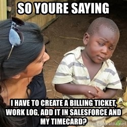 Skeptical 3rd World Kid - so youre saying i have to create a billing ticket, work log, add it in salesforce and my timecard?