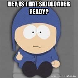South Park Craig - Hey, is that skidloader ready?