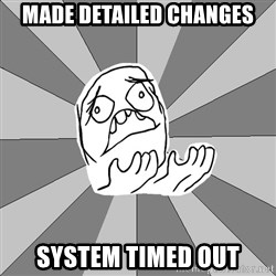 Whyyy??? - made detailed changes system timed out