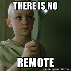 There is no spoon - There is no Remote