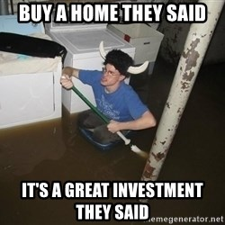 X they said,X they said - Buy a home they said It's a great investment they said