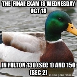 Actual Advice Mallard 1 - The  final exam is wednesday Oct 18 in fulton 130 (sec 1) and 150 (sec 2)