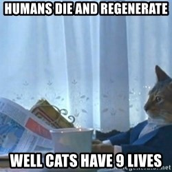 Sophisticated Cat - Humans die and regenerate well cats have 9 lives