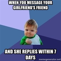 Success Kid - when you message your girlfriend's friend and she replies within 7 days
