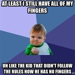 Success Kid - at least i still have all of my fingers un like the kid that didn't follow the rules now he has no fingers