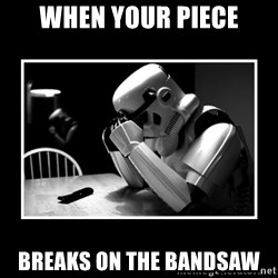 Sad Trooper - When your piece breaks on the bandsaw