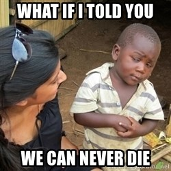 Skeptical 3rd World Kid - What if i told you we can never die