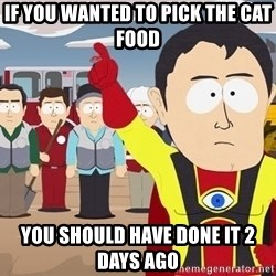 Captain Hindsight South Park - If you wanted to pick the cat food You should have Done it 2 days ago