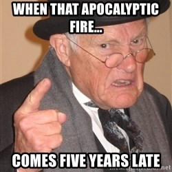 Angry Old Man - When that APOCALYPTIC Fire...  comes five years late