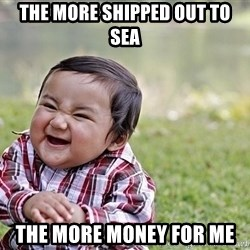 Evil smile child - the more shipped out to sea the more money for me
