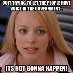 mean girls - quit trying to let the people have voice in the government... its not gonna happen!