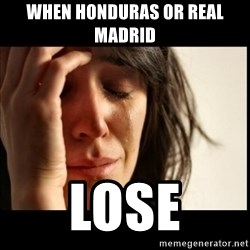 First World Problems - When Honduras or Real Madrid  Lose