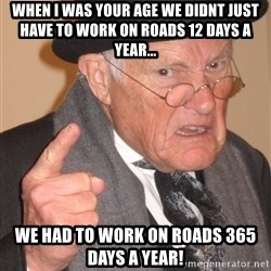 Angry Old Man - when i was your age we didnt just have to work on roads 12 days a year...  we had to work on roads 365 days a year!