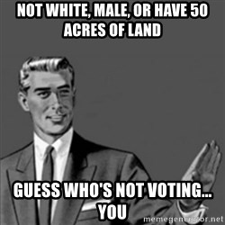 Correction Guy - not white, male, or have 50 acres of land guess who's not voting... YOU