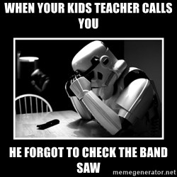 Sad Trooper - When your kids teacher calls you He forgot to check the band saw