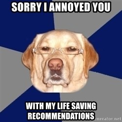 Racist Dawg - Sorry i annoyed you with my life saving recommendations