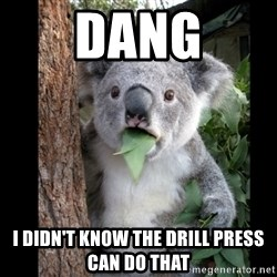 Koala can't believe it - dang I didn't know the drill press can do that